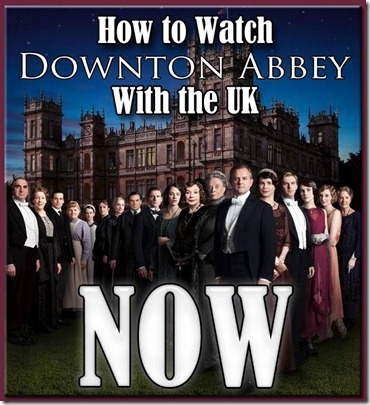 How to Watch Downton Abbey Season Three with the UK Now copy