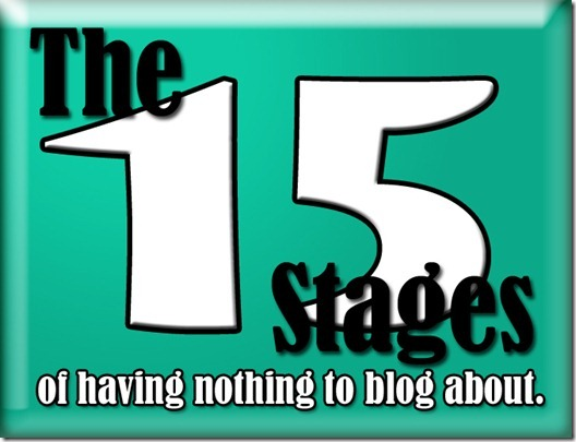 The 15 Stages of Having Nothing to Blog About